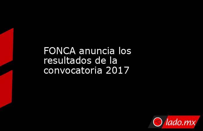 FONCA anuncia los resultados de la convocatoria 2017. Noticias en tiempo real