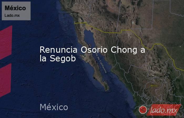 Renuncia Osorio Chong a la Segob. Noticias en tiempo real