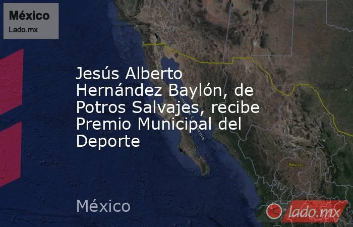 Jesús Alberto Hernández Baylón, de Potros Salvajes, recibe Premio Municipal del Deporte. Noticias en tiempo real