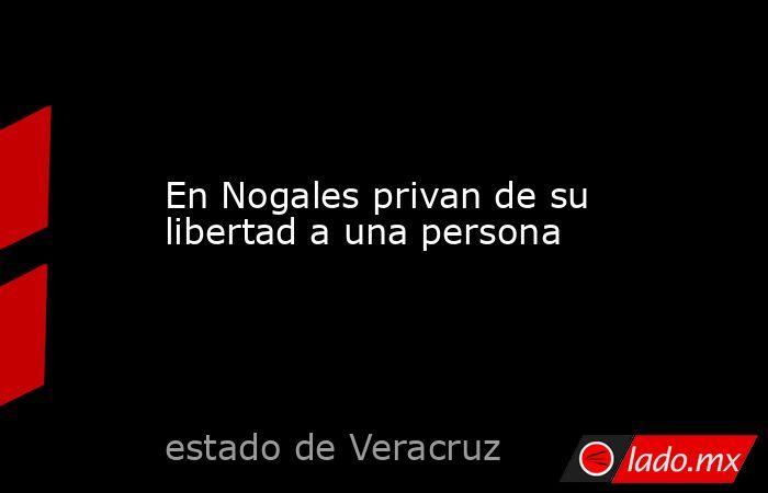 En Nogales privan de su libertad a una persona. Noticias en tiempo real