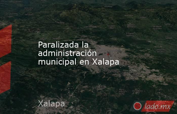 Paralizada la administración municipal en Xalapa. Noticias en tiempo real