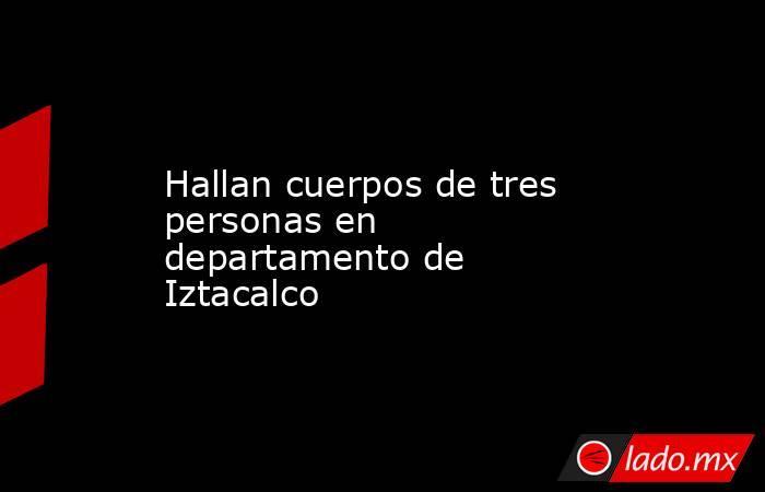 Hallan cuerpos de tres personas en departamento de Iztacalco. Noticias en tiempo real