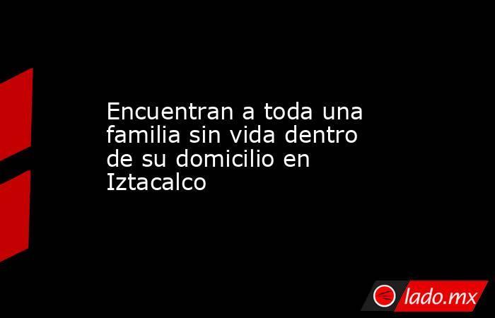 Encuentran a toda una familia sin vida dentro de su domicilio en Iztacalco. Noticias en tiempo real