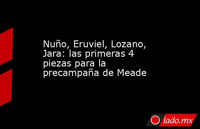 Nuño, Eruviel, Lozano, Jara: las primeras 4 piezas para la precampaña de Meade. Noticias en tiempo real