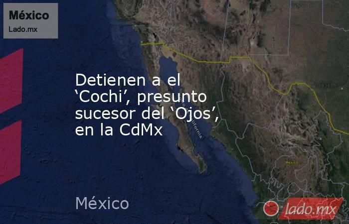 Detienen a el 'Cochi', presunto sucesor del 'Ojos', en la CdMx. Noticias en tiempo real