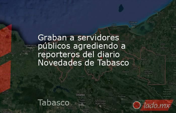 Graban a servidores públicos agrediendo a reporteros del diario Novedades de Tabasco. Noticias en tiempo real