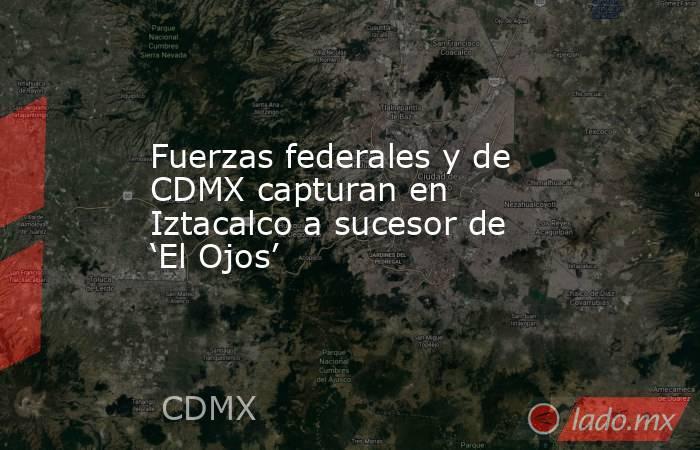 Fuerzas federales y de CDMX capturan en Iztacalco a sucesor de 'El Ojos'. Noticias en tiempo real