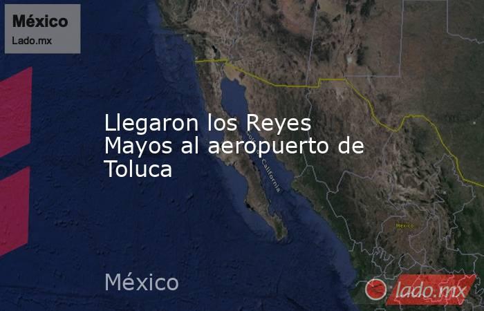 Llegaron los Reyes Mayos al aeropuerto de Toluca. Noticias en tiempo real