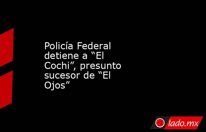 """Policía Federal detiene a """"El Cochi"""", presunto sucesor de """"El Ojos"""". Noticias en tiempo real"""
