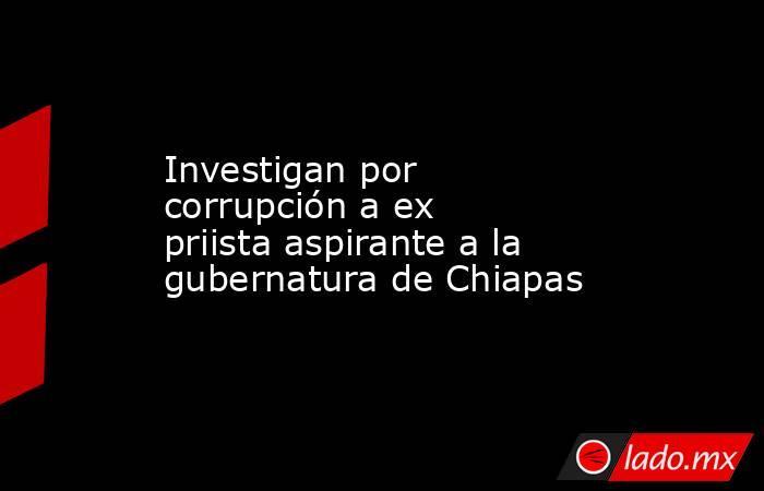 Investigan por corrupción a ex priista aspirante a la gubernatura de Chiapas. Noticias en tiempo real