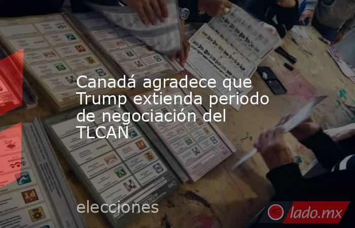 Canadá agradece que Trump extienda periodo de negociación del TLCAN. Noticias en tiempo real