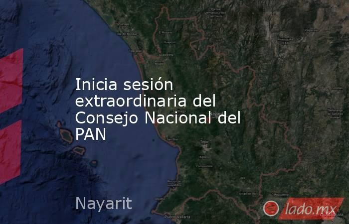 Inicia sesión extraordinaria del Consejo Nacional del PAN. Noticias en tiempo real