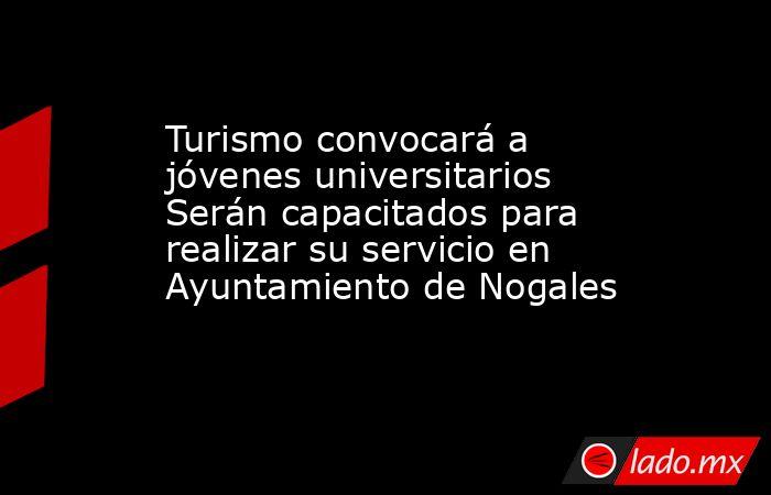 Turismo convocará a jóvenes universitarios Serán capacitados para realizar su servicio en Ayuntamiento de Nogales. Noticias en tiempo real