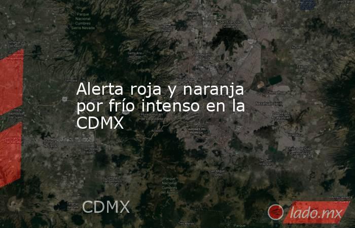 Alerta roja y naranja por frío intenso en la CDMX. Noticias en tiempo real