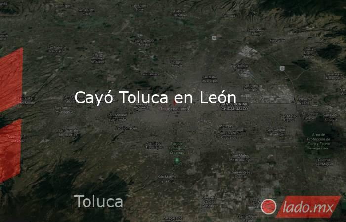 Cayó Toluca en León. Noticias en tiempo real