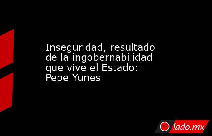 Inseguridad, resultado de la ingobernabilidad que vive el Estado: Pepe Yunes. Noticias en tiempo real