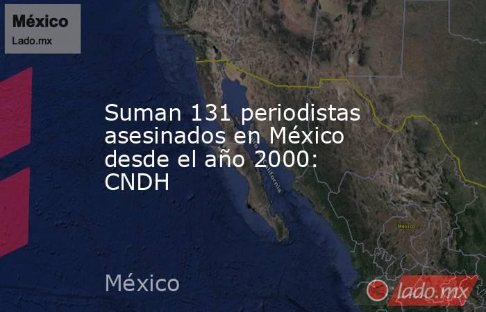 Suman 131 periodistas asesinados en México desde el año 2000: CNDH. Noticias en tiempo real