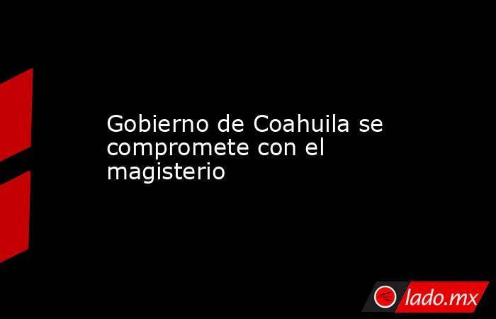 Gobierno de Coahuila se compromete con el magisterio. Noticias en tiempo real