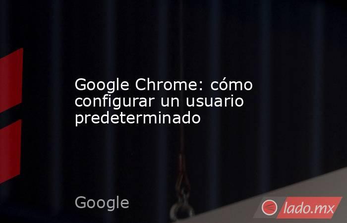 Google Chrome: cómo configurar un usuario predeterminado. Noticias en tiempo real