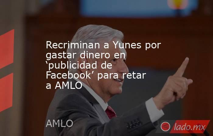 Recriminan a Yunes por gastar dinero en 'publicidad de Facebook' para retar a AMLO. Noticias en tiempo real