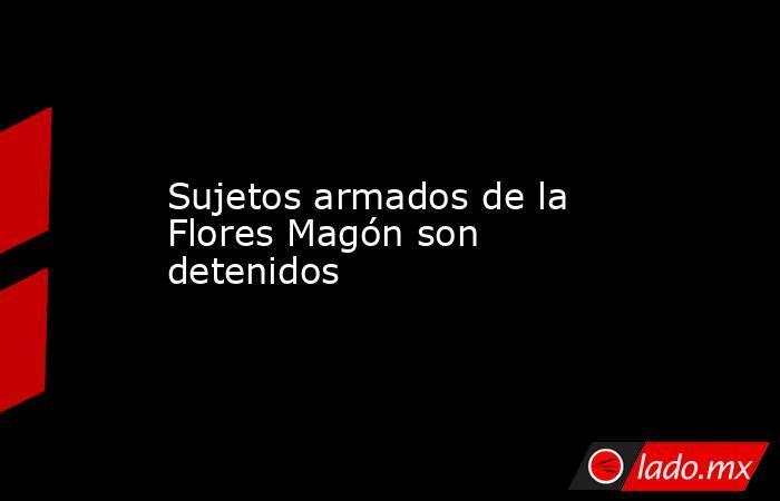 Sujetos armados de la Flores Magón son detenidos. Noticias en tiempo real