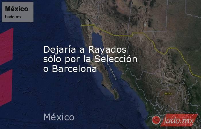 Dejaría a Rayados sólo por la Selección o Barcelona. Noticias en tiempo real