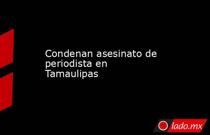Condenan asesinato de periodista en Tamaulipas. Noticias en tiempo real