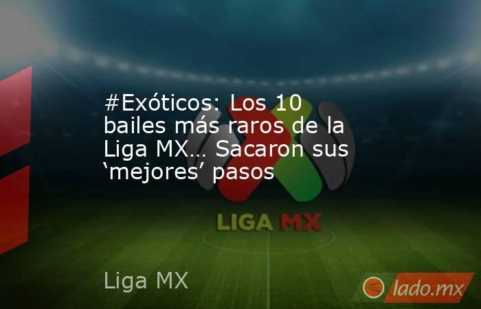 #Exóticos: Los 10 bailes más raros de la Liga MX… Sacaron sus 'mejores' pasos. Noticias en tiempo real