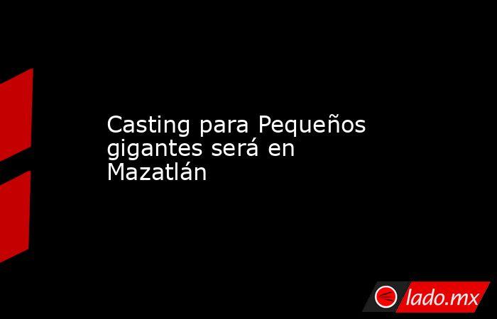Casting para Pequeños gigantes será en Mazatlán. Noticias en tiempo real