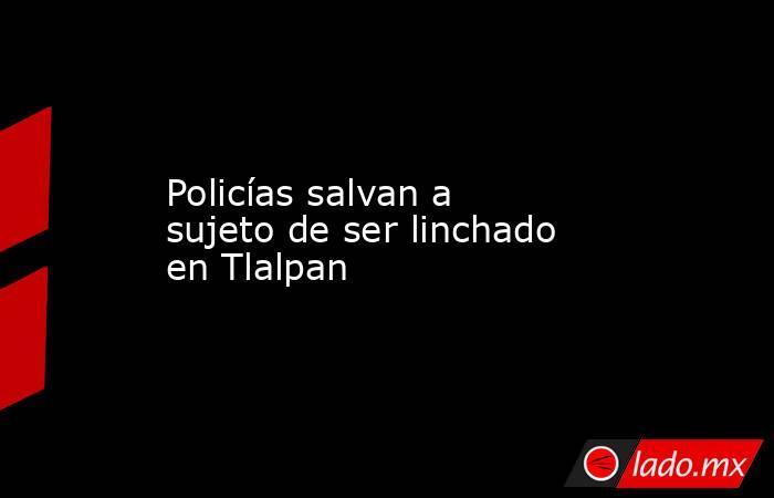 Policías salvan a sujeto de ser linchado en Tlalpan. Noticias en tiempo real