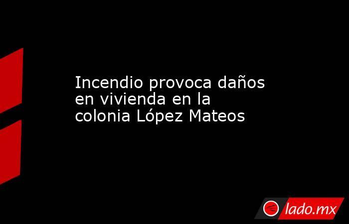 Incendio provoca daños en vivienda en la colonia López Mateos. Noticias en tiempo real