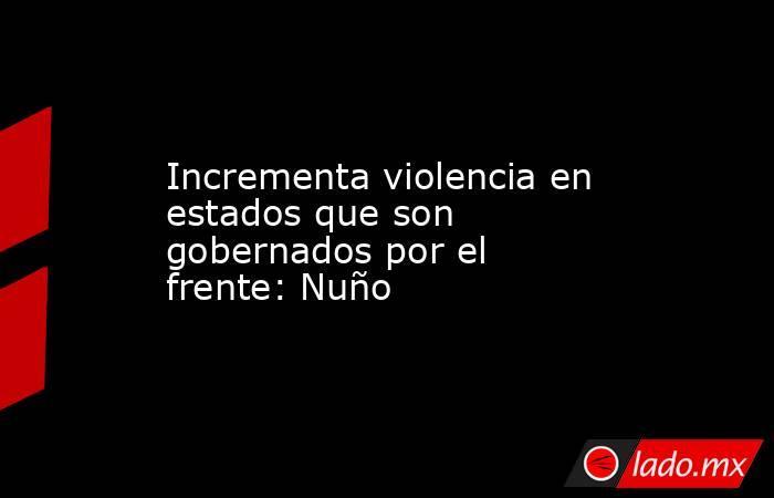 Incrementa violencia en estados que son gobernados por el frente: Nuño. Noticias en tiempo real