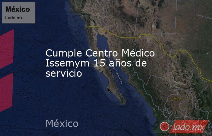 Cumple Centro Médico Issemym 15 años de servicio. Noticias en tiempo real