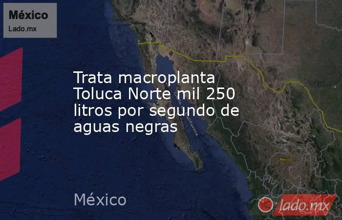 Trata macroplanta Toluca Norte mil 250 litros por segundo de aguas negras. Noticias en tiempo real