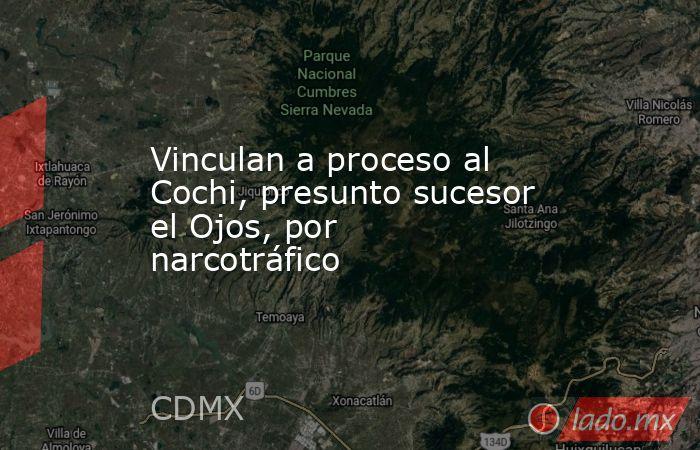 Vinculan a proceso al Cochi, presunto sucesor el Ojos, por narcotráfico. Noticias en tiempo real