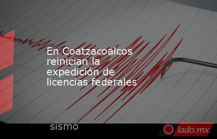 En Coatzacoalcos reinician la expedición de licencias federales. Noticias en tiempo real