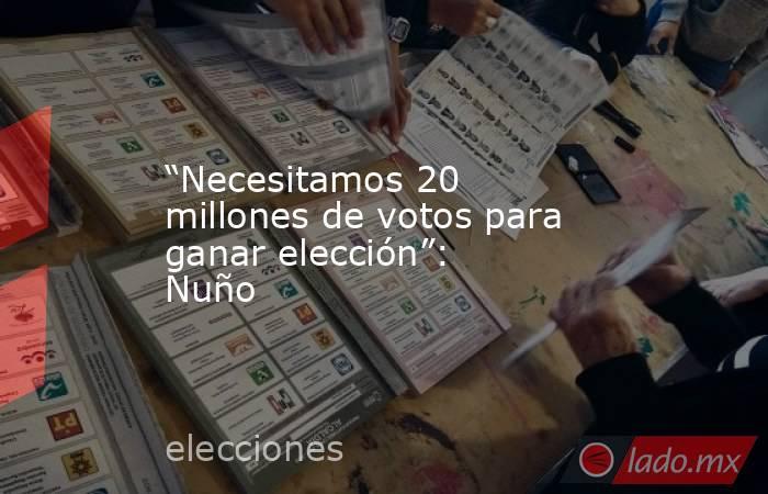 """""""Necesitamos 20 millones de votos para ganar elección"""": Nuño. Noticias en tiempo real"""