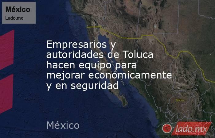 Empresarios y autoridades de Toluca hacen equipo para mejorar económicamente y en seguridad. Noticias en tiempo real