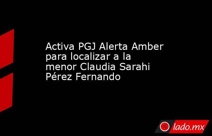 Activa PGJ Alerta Amber para localizar a la menor Claudia Sarahi Pérez Fernando. Noticias en tiempo real