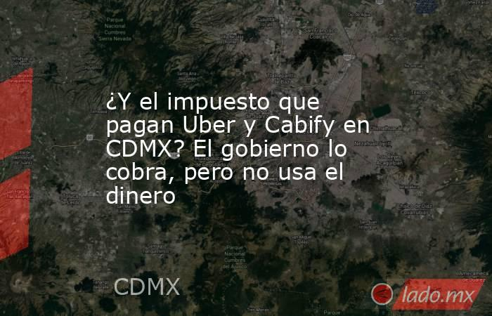 ¿Y el impuesto que pagan Uber y Cabify en CDMX? El gobierno lo cobra, pero no usa el dinero. Noticias en tiempo real