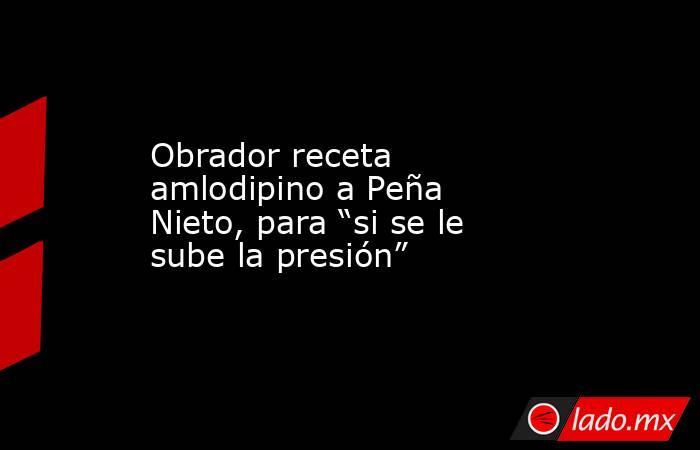 """Obrador receta amlodipino a Peña Nieto, para """"si se le sube la presión"""". Noticias en tiempo real"""