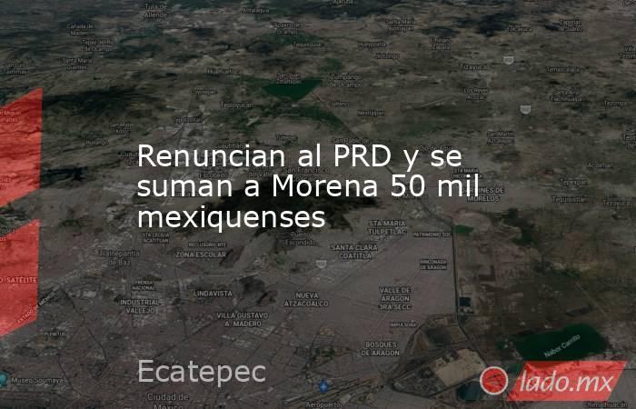 Renuncian al PRD y se suman a Morena 50 mil mexiquenses. Noticias en tiempo real