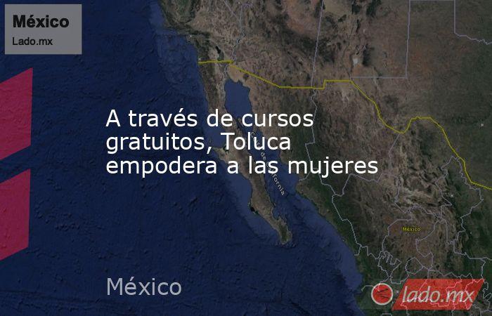 A través de cursos gratuitos, Toluca empodera a las mujeres. Noticias en tiempo real