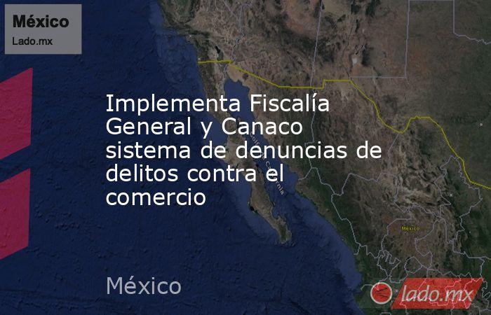 Implementa Fiscalía General y Canaco sistema de denuncias de delitos contra el comercio. Noticias en tiempo real