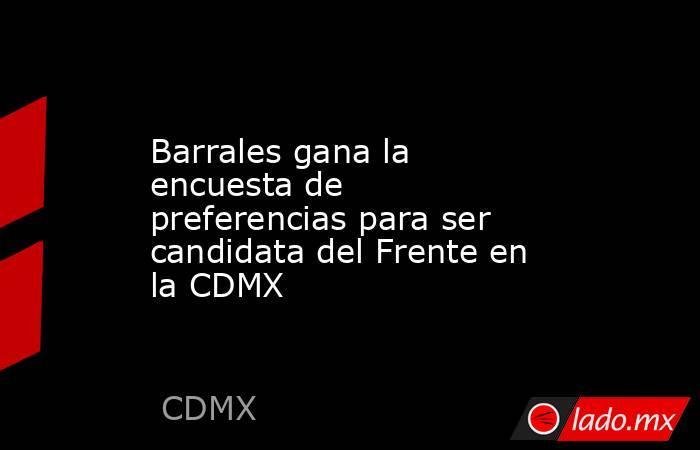 Barrales gana la encuesta de preferencias para ser candidata del Frente en la CDMX. Noticias en tiempo real