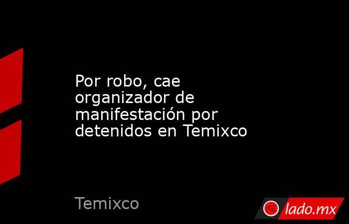 Por robo, cae organizador de manifestación por detenidos en Temixco. Noticias en tiempo real