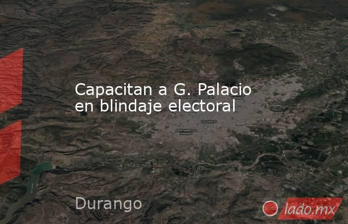 Capacitan a G. Palacio en blindaje electoral . Noticias en tiempo real