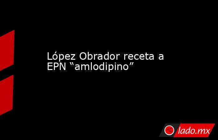 """López Obrador receta a EPN """"amlodipino"""". Noticias en tiempo real"""