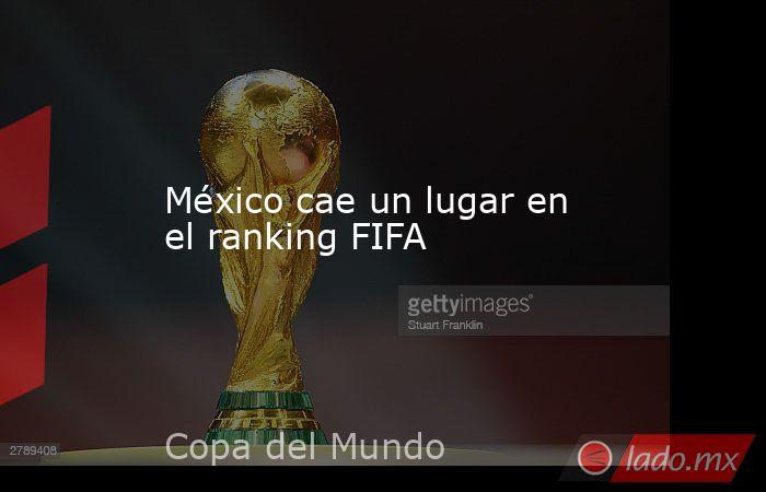 México cae un lugar en el ranking FIFA. Noticias en tiempo real