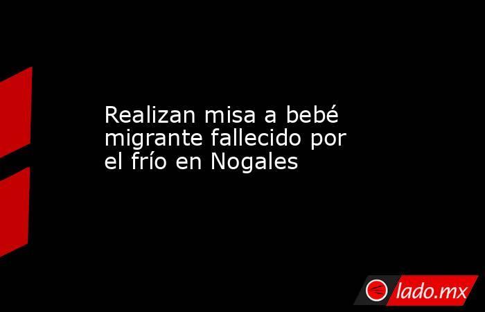 Realizan misa a bebé migrante fallecido por el frío en Nogales. Noticias en tiempo real